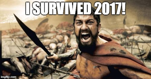 Sparta Leonidas Meme | I SURVIVED 2017! | image tagged in memes,sparta leonidas | made w/ Imgflip meme maker