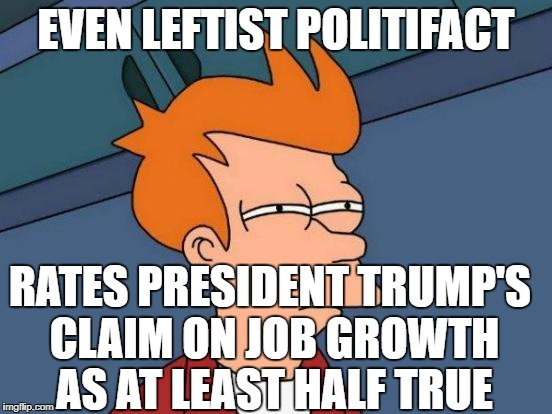 Futurama Fry Meme | EVEN LEFTIST POLITIFACT RATES PRESIDENT TRUMP'S CLAIM ON JOB GROWTH AS AT LEAST HALF TRUE | image tagged in memes,futurama fry | made w/ Imgflip meme maker