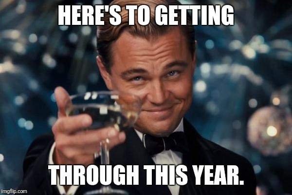 Leonardo Dicaprio Cheers Meme | HERE'S TO GETTING THROUGH THIS YEAR. | image tagged in memes,leonardo dicaprio cheers | made w/ Imgflip meme maker