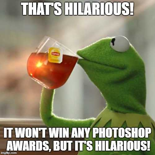 But Thats None Of My Business Meme | THAT'S HILARIOUS! IT WON'T WIN ANY PHOTOSHOP AWARDS, BUT IT'S HILARIOUS! | image tagged in memes,but thats none of my business,kermit the frog | made w/ Imgflip meme maker