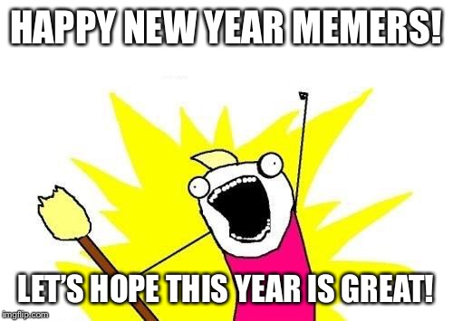 2018 is here everyone, let's hope we don't mess it up | HAPPY NEW YEAR MEMERS! LET'S HOPE THIS YEAR IS GREAT! | image tagged in memes,x all the y,happy new year | made w/ Imgflip meme maker