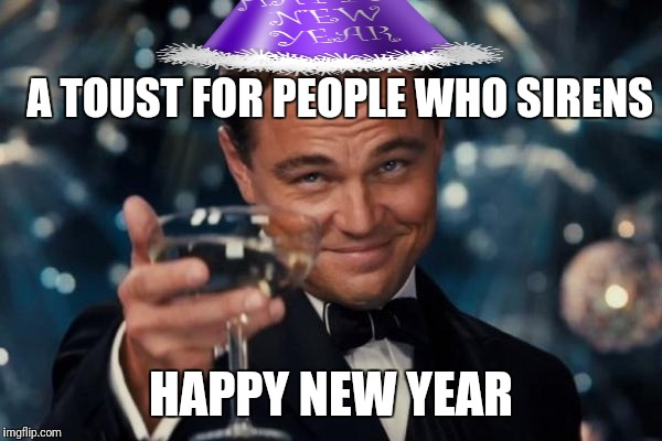 Leonardo Dicaprio Cheers Meme | A TOUST FOR PEOPLE WHO SIRENS HAPPY NEW YEAR | image tagged in memes,leonardo dicaprio cheers | made w/ Imgflip meme maker