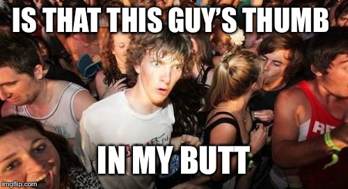 Sudden Clarity Clarence Meme | IS THAT THIS GUY'S THUMB IN MY BUTT | image tagged in memes,sudden clarity clarence | made w/ Imgflip meme maker