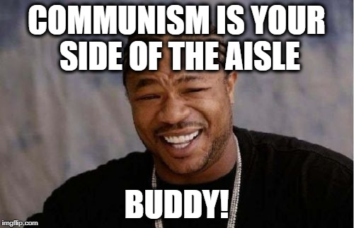 Yo Dawg Heard You Meme | COMMUNISM IS YOUR SIDE OF THE AISLE BUDDY! | image tagged in memes,yo dawg heard you | made w/ Imgflip meme maker