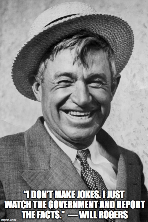 "Will Rogers | ""I DON'T MAKE JOKES. I JUST WATCH THE GOVERNMENT AND REPORT THE FACTS."" ― WILL ROGERS 