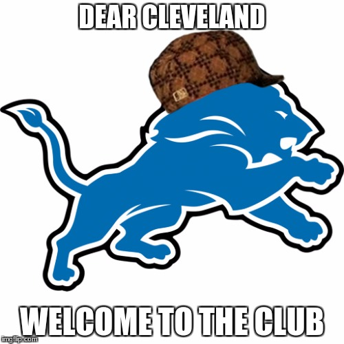Sour 16 | DEAR CLEVELAND WELCOME TO THE CLUB | image tagged in detroit lions,scumbag,cleveland browns,nfl,nfl memes | made w/ Imgflip meme maker