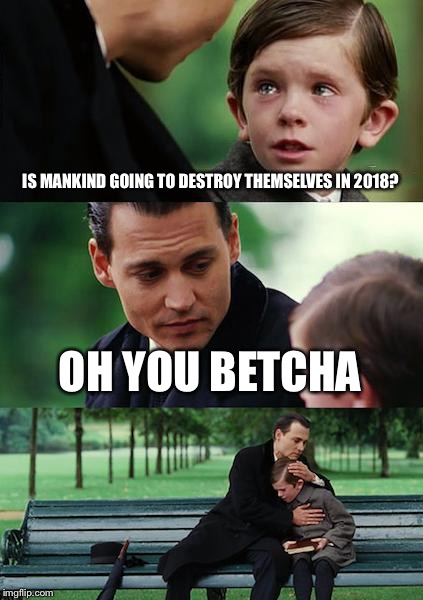 Finding Neverland Meme | IS MANKIND GOING TO DESTROY THEMSELVES IN 2018? OH YOU BETCHA | image tagged in memes,finding neverland | made w/ Imgflip meme maker