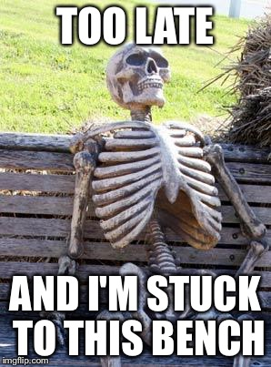 Waiting Skeleton Meme | TOO LATE AND I'M STUCK TO THIS BENCH | image tagged in memes,waiting skeleton | made w/ Imgflip meme maker