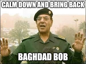 Baghdad Bob | CALM DOWN AND BRING BACK BAGHDAD BOB | image tagged in baghdad bob | made w/ Imgflip meme maker
