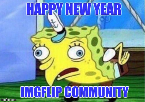 Mocking Spongebob |  HAPPY NEW YEAR; IMGFLIP COMMUNITY | image tagged in memes,mocking spongebob | made w/ Imgflip meme maker