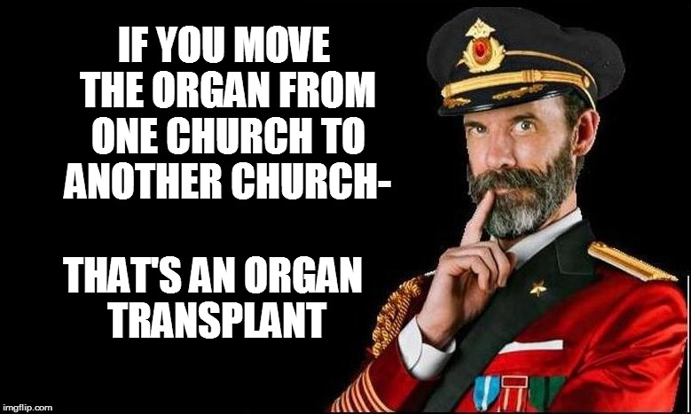 Organ*ized humor | IF YOU MOVE THE ORGAN FROM ONE CHURCH TO ANOTHER CHURCH- THAT'S AN ORGAN TRANSPLANT | image tagged in funny | made w/ Imgflip meme maker