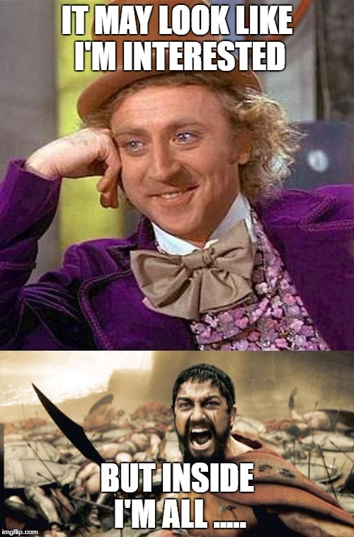 what am I really thinking | IT MAY LOOK LIKE I'M INTERESTED BUT INSIDE I'M ALL ..... | image tagged in creepy condescending wonka,sparta leonidas | made w/ Imgflip meme maker