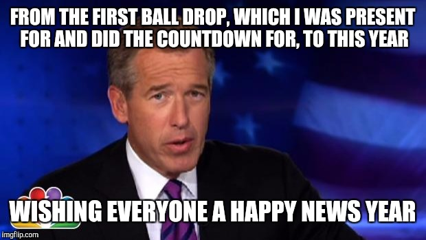 News Anchor | FROM THE FIRST BALL DROP, WHICH I WAS PRESENT FOR AND DID THE COUNTDOWN FOR, TO THIS YEAR WISHING EVERYONE A HAPPY NEWS YEAR | image tagged in news anchor | made w/ Imgflip meme maker