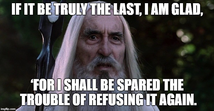 IF IT BE TRULY THE LAST, I AM GLAD, 'FOR I SHALL BE SPARED THE TROUBLE OF REFUSING IT AGAIN. | image tagged in AdviceAnimals | made w/ Imgflip meme maker