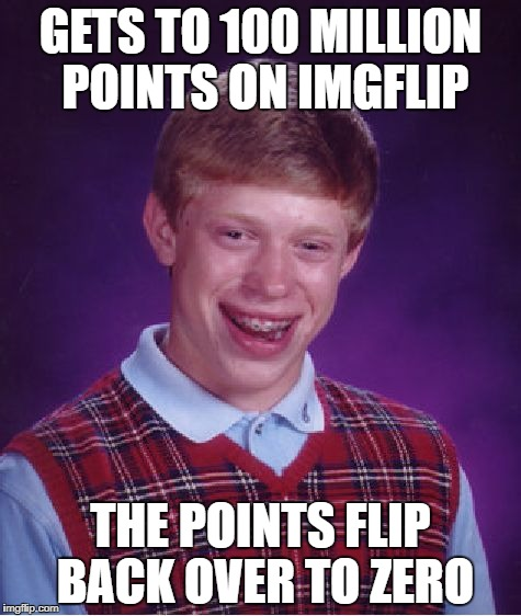 Bad Luck Brian Meme | GETS TO 100 MILLION POINTS ON IMGFLIP THE POINTS FLIP BACK OVER TO ZERO | image tagged in memes,bad luck brian | made w/ Imgflip meme maker