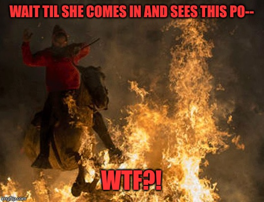 WAIT TIL SHE COMES IN AND SEES THIS PO-- WTF?! | made w/ Imgflip meme maker