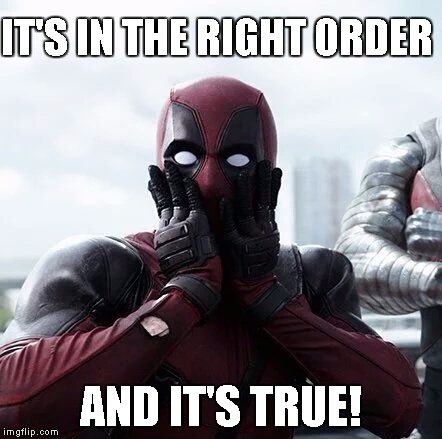 Deadpool Surprised | IT'S IN THE RIGHT ORDER AND IT'S TRUE! | image tagged in deadpool surprised | made w/ Imgflip meme maker