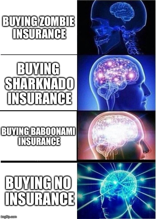 Expanding Brain Meme | BUYING ZOMBIE INSURANCE BUYING SHARKNADO INSURANCE BUYING BABOONAMI INSURANCE BUYING NO INSURANCE | image tagged in memes,expanding brain | made w/ Imgflip meme maker