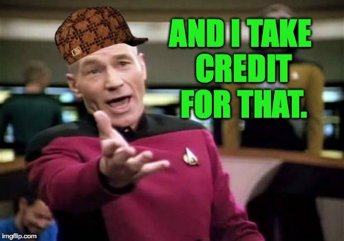 Picard Wtf Meme | AND I TAKE CREDIT FOR THAT. | image tagged in memes,picard wtf,scumbag | made w/ Imgflip meme maker