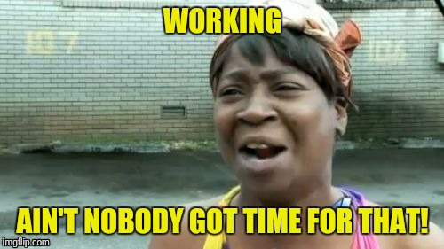 WORKING AIN'T NOBODY GOT TIME FOR THAT! | made w/ Imgflip meme maker