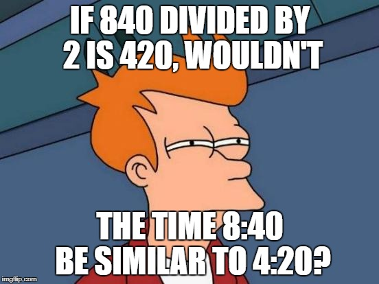 That's meme logic for ya | IF 840 DIVIDED BY 2 IS 420, WOULDN'T THE TIME 8:40 BE SIMILAR TO 4:20? | image tagged in memes,futurama fry | made w/ Imgflip meme maker