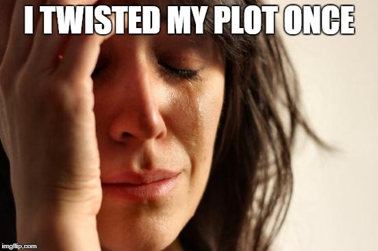 First World Problems Meme | I TWISTED MY PLOT ONCE | image tagged in memes,first world problems | made w/ Imgflip meme maker