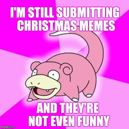I'M STILL SUBMITTING CHRISTMAS MEMES AND THEY'RE NOT EVEN FUNNY | made w/ Imgflip meme maker