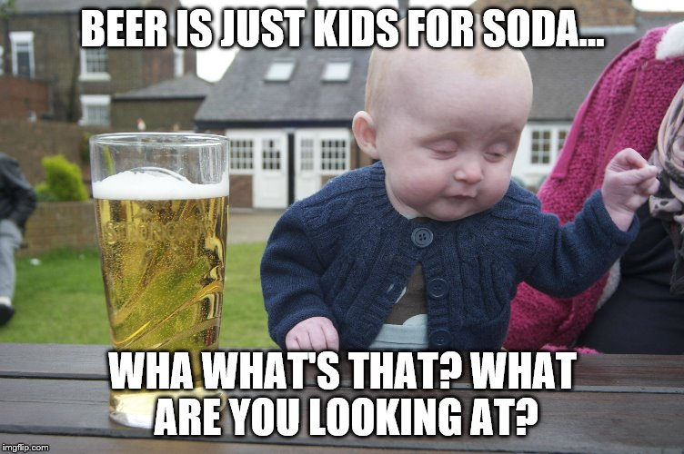 BEER IS JUST KIDS FOR SODA... WHA WHAT'S THAT? WHAT ARE YOU LOOKING AT? | made w/ Imgflip meme maker