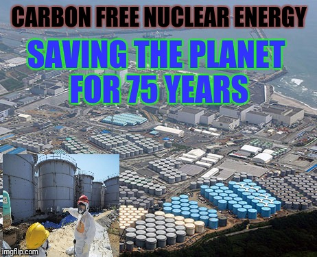 Carbon Free Fukushima | CARBON FREE NUCLEAR ENERGY SAVING THE PLANET FOR 75 YEARS | image tagged in fukushima,meanwhile in japan,japan,lies,justjeff | made w/ Imgflip meme maker