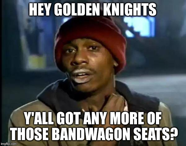 Y'all Got Any More Of That Meme | HEY GOLDEN KNIGHTS Y'ALL GOT ANY MORE OF THOSE BANDWAGON SEATS? | image tagged in memes,y'all got any more of that | made w/ Imgflip meme maker