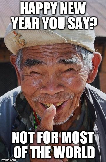 Year of the Dog | HAPPY NEW YEAR YOU SAY? NOT FOR MOST OF THE WORLD | image tagged in funny old chinese man 1,happy new year,new years eve,new year | made w/ Imgflip meme maker