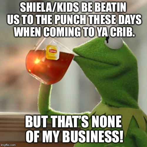 But Thats None Of My Business Meme | SHIELA/KIDS BE BEATIN US TO THE PUNCH THESE DAYS WHEN COMING TO YA CRIB. BUT THAT'S NONE OF MY BUSINESS! | image tagged in memes,but thats none of my business,kermit the frog | made w/ Imgflip meme maker