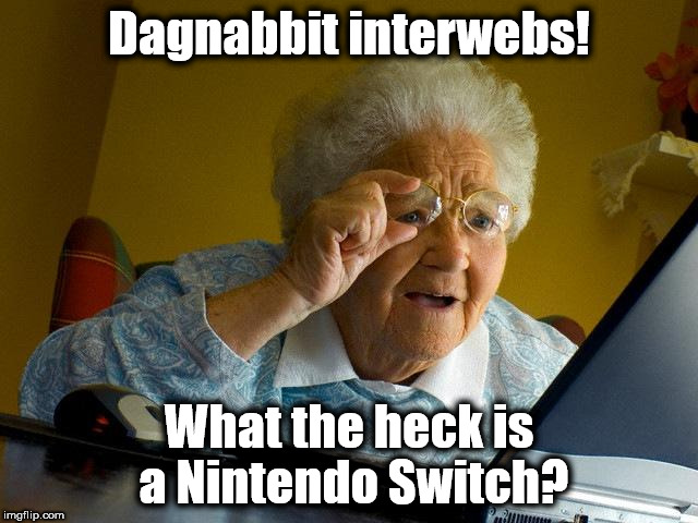 I'm a little behind techwise... | Dagnabbit interwebs! What the heck is a Nintendo Switch? | image tagged in memes,grandma finds the internet,tech,gaming | made w/ Imgflip meme maker