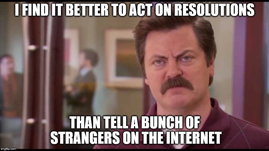 Action is the best plan | I FIND IT BETTER TO ACT ON RESOLUTIONS THAN TELL A BUNCH OF STRANGERS ON THE INTERNET | image tagged in ron swanson,new years resolutions,new year | made w/ Imgflip meme maker