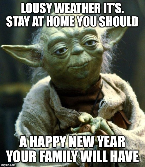 Star Wars Yoda Meme | LOUSY WEATHER IT'S. STAY AT HOME YOU SHOULD A HAPPY NEW YEAR YOUR FAMILY WILL HAVE | image tagged in memes,star wars yoda | made w/ Imgflip meme maker