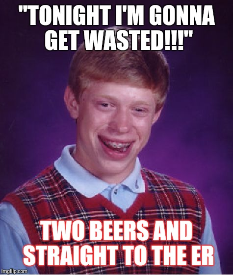 "Bad Luck Brian Meme | ""TONIGHT I'M GONNA GET WASTED!!!"" TWO BEERS AND STRAIGHT TO THE ER 