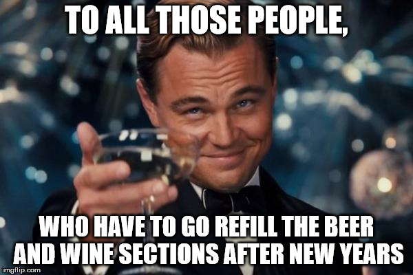 Ill be drunk, but at least not working.... | TO ALL THOSE PEOPLE, WHO HAVE TO GO REFILL THE BEER AND WINE SECTIONS AFTER NEW YEARS | image tagged in memes,leonardo dicaprio cheers | made w/ Imgflip meme maker