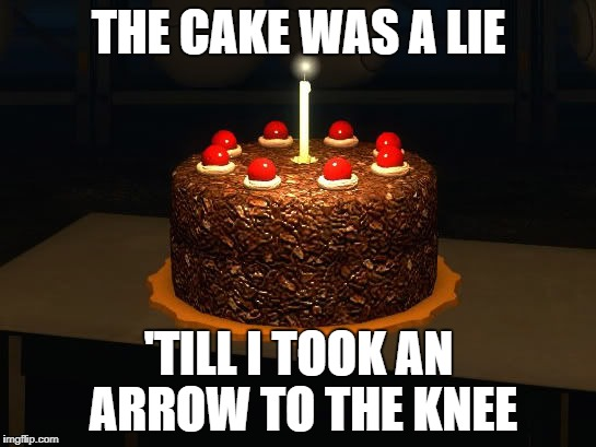 Portal cake 2 | THE CAKE WAS A LIE 'TILL I TOOK AN ARROW TO THE KNEE | image tagged in portal cake 2 | made w/ Imgflip meme maker