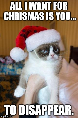 Grumpy Cat Christmas Meme | ALL I WANT FOR CHRISMAS IS YOU... TO DISAPPEAR. | image tagged in memes,grumpy cat christmas,grumpy cat | made w/ Imgflip meme maker