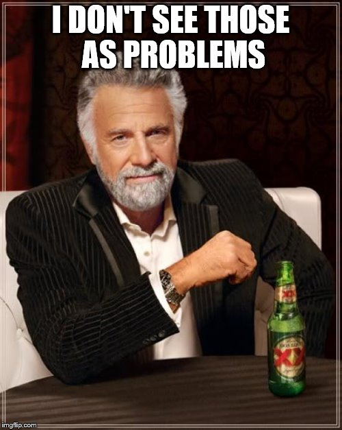 The Most Interesting Man In The World Meme | I DON'T SEE THOSE AS PROBLEMS | image tagged in memes,the most interesting man in the world | made w/ Imgflip meme maker
