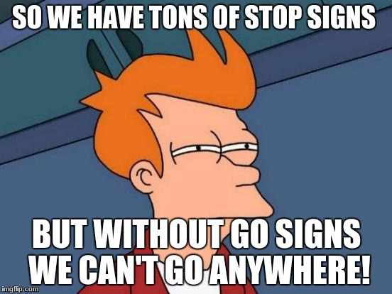 I'm serious here  | SO WE HAVE TONS OF STOP SIGNS BUT WITHOUT GO SIGNS WE CAN'T GO ANYWHERE! | image tagged in memes,futurama fry | made w/ Imgflip meme maker