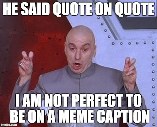 Dr Evil Laser | HE SAID QUOTE ON QUOTE I AM NOT PERFECT TO BE ON A MEME CAPTION | image tagged in memes,dr evil laser | made w/ Imgflip meme maker