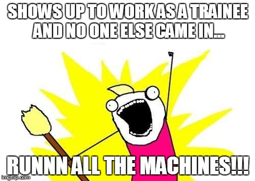 X All The Y Meme | SHOWS UP TO WORK AS A TRAINEE AND NO ONE ELSE CAME IN... RUNNN ALL THE MACHINES!!! | image tagged in memes,x all the y | made w/ Imgflip meme maker