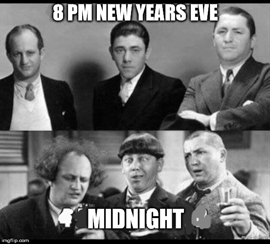Happy new years fellow flippers. | 8 PM NEW YEARS EVE MIDNIGHT | image tagged in stooges,new years,drinking,drunk | made w/ Imgflip meme maker