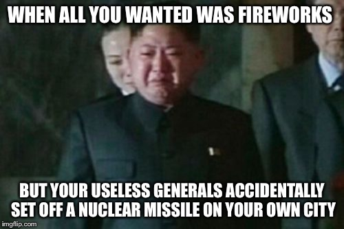 Happy 2018...may it be the last for his regime  | WHEN ALL YOU WANTED WAS FIREWORKS BUT YOUR USELESS GENERALS ACCIDENTALLY SET OFF A NUCLEAR MISSILE ON YOUR OWN CITY | image tagged in memes,kim jong un sad,fireworks,2018 | made w/ Imgflip meme maker
