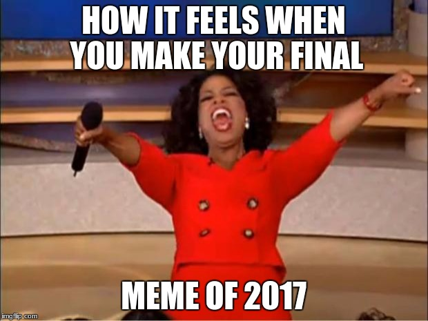 welcome in the new year  |  HOW IT FEELS WHEN YOU MAKE YOUR FINAL; MEME OF 2017 | image tagged in memes,oprah you get a | made w/ Imgflip meme maker