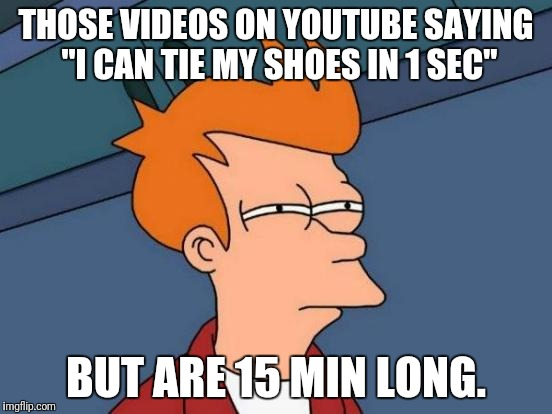 "Futurama Fry Meme | THOSE VIDEOS ON YOUTUBE SAYING ""I CAN TIE MY SHOES IN 1 SEC"" BUT ARE 15 MIN LONG. 