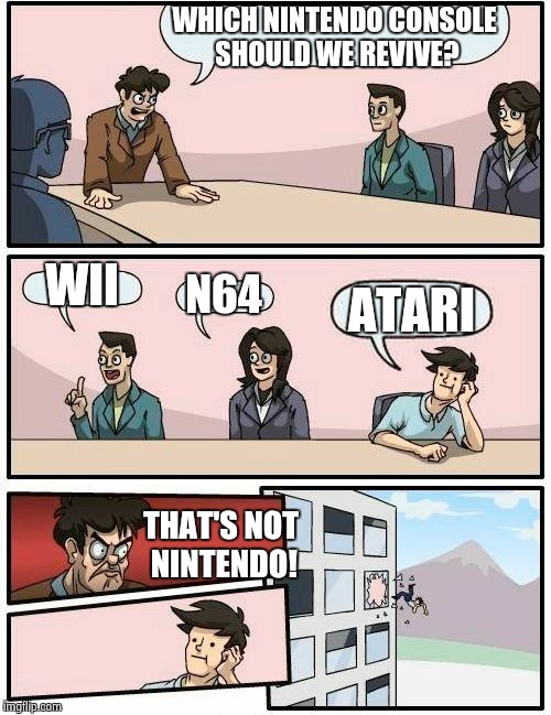 Boardroom Meeting Suggestion Meme | WHICH NINTENDO CONSOLE SHOULD WE REVIVE? WII N64 ATARI THAT'S NOT NINTENDO! | image tagged in memes,boardroom meeting suggestion | made w/ Imgflip meme maker