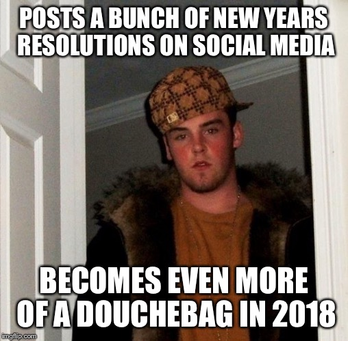 POSTS A BUNCH OF NEW YEARS RESOLUTIONS ON SOCIAL MEDIA BECOMES EVEN MORE OF A DOUCHEBAG IN 2018 | image tagged in new year 2018,scumbag steve | made w/ Imgflip meme maker