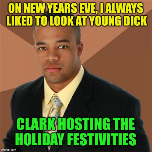 Happy 2018 my friends :-) | ON NEW YEARS EVE, I ALWAYS LIKED TO LOOK AT YOUNG DICK CLARK HOSTING THE HOLIDAY FESTIVITIES | image tagged in memes,successful black man,dick clark,happy new year | made w/ Imgflip meme maker